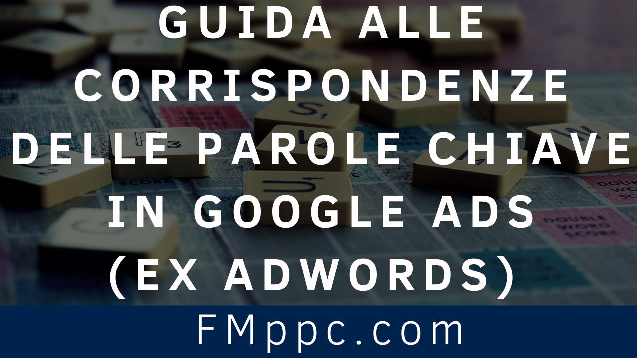 Guida-Corrispondenze-Parole-Chiave-Google Ads- AdWords-2020-consulente-google-ads-adwords-filippo-malvezzi-four-metrics