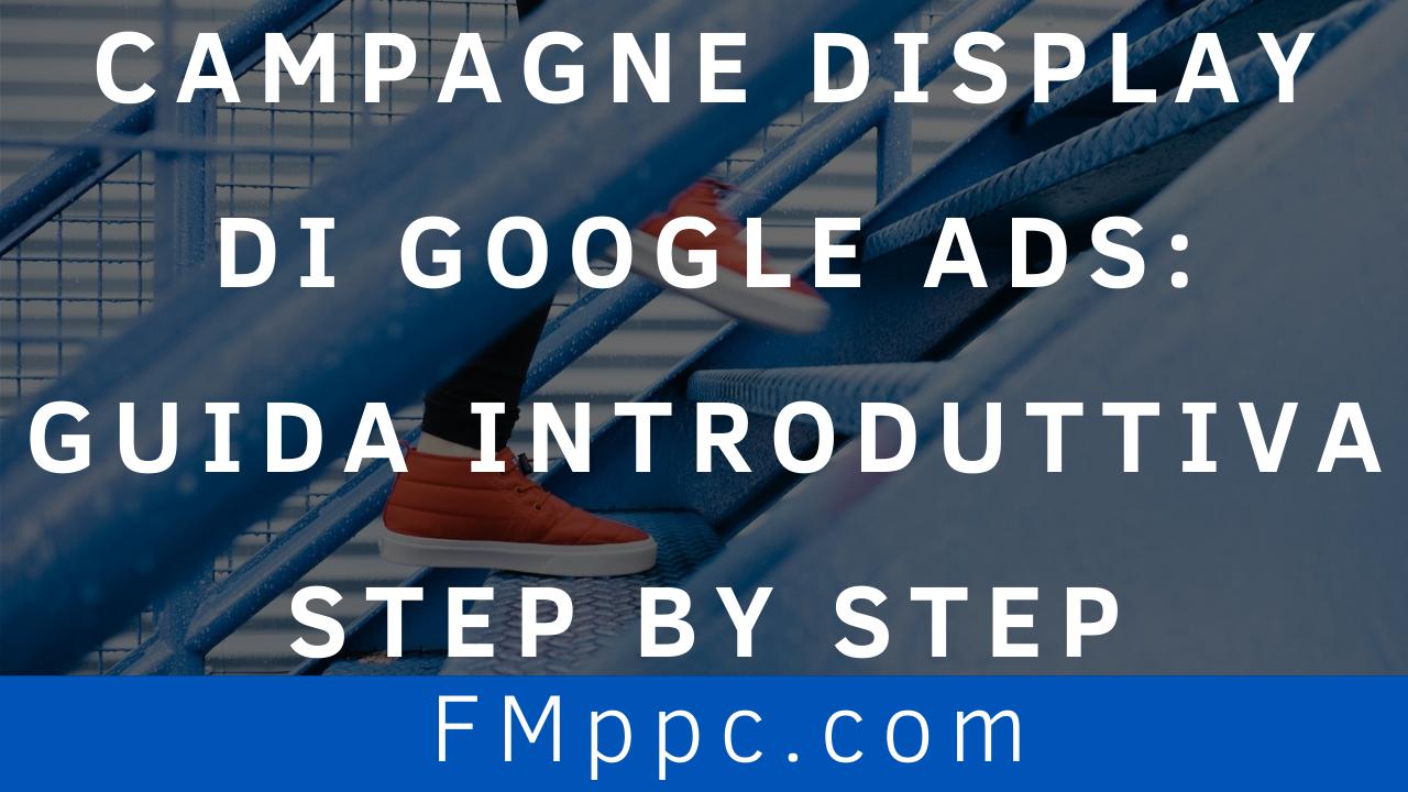 Campagne-Display-Google-Ads-Guida-Introduttiva-Step-by-Step-filippo-malvezzi-fmppc-four-metrics (1)