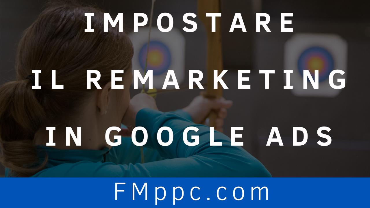 Impostare-Remarketing-Google-Ads-Guida-Aggiornata-filippo-malvezzi-fmppc-four-metrics-nuova